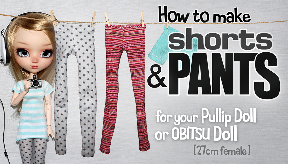 How to make Pants and Shorts for your Pullip Doll -Easy Sew!